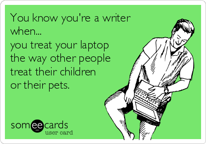 you-know-youre-a-writer-when-you-treat-your-laptop-the-way-other-people-treat-their-children-or-their-pets-b93f4